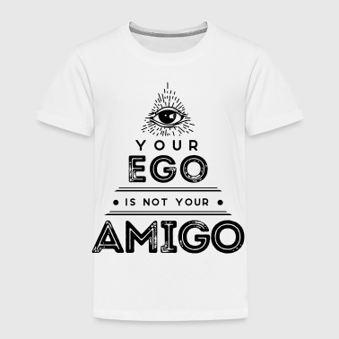Your Ego Is Not Your Amigo - Toddler Premium T-Shirt