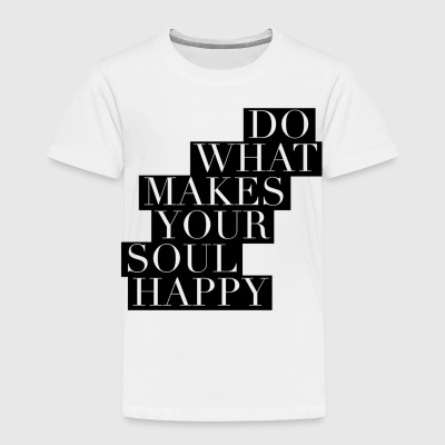 Do What Makes Your Soul Happy - Toddler Premium T-Shirt