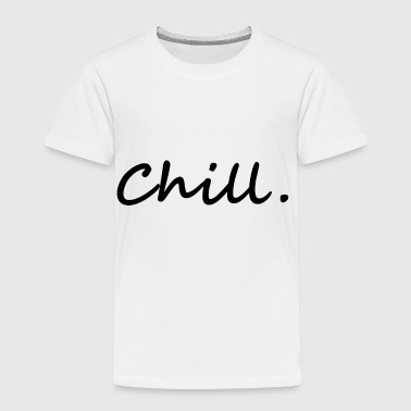 chill. chill out - Toddler Premium T-Shirt