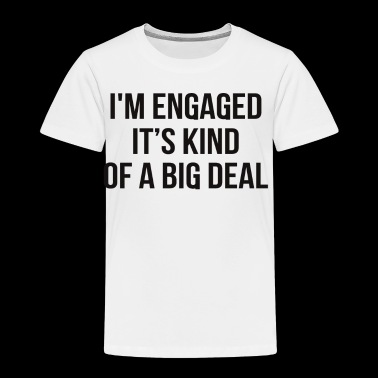Engaged it's a BIG Deal Gift - Toddler Premium T-Shirt