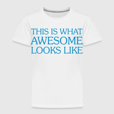 This Is What AWESOME Looks Like - Toddler Premium T-Shirt