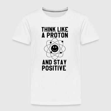 Think Like A Proton and Stay Positive T-Shirt - Toddler Premium T-Shirt