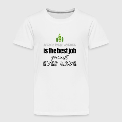 Agricultural worker is the best job you will have - Toddler Premium T-Shirt