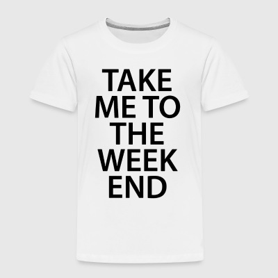 TAKE ME TO THE WEEKEND - Toddler Premium T-Shirt
