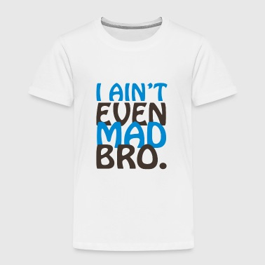 I Ain t Even Mad Bro - Toddler Premium T-Shirt