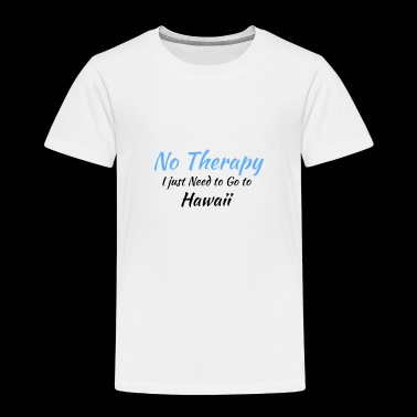 No Therapy I just Need to Go to hawaii black - Toddler Premium T-Shirt