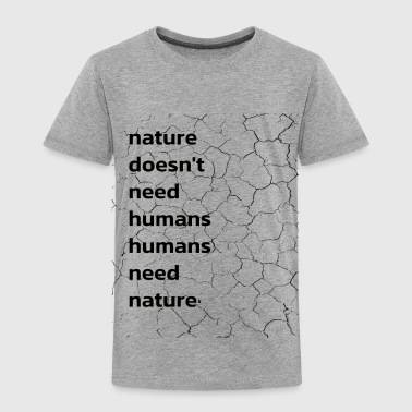 Nature Doesnt Need Humans Numans Need Nature - Toddler Premium T-Shirt