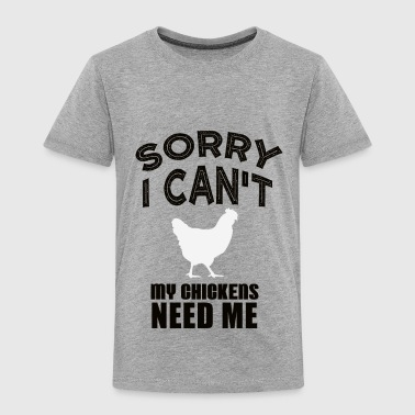 Sorry I can't my Chickens need me - Toddler Premium T-Shirt