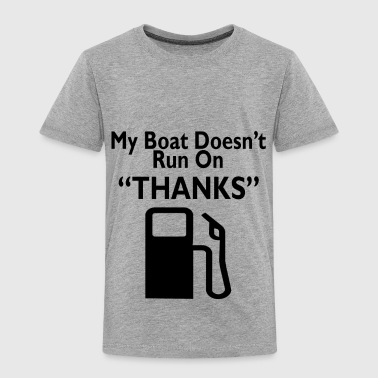 My boat doesn't run on  Thanks - Toddler Premium T-Shirt