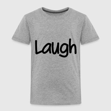 Laugh - Toddler Premium T-Shirt