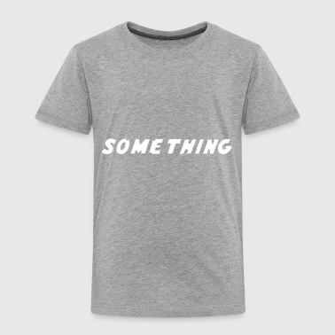 SOMETHING - Toddler Premium T-Shirt