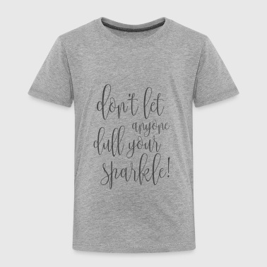 DON'T LET ANYONE DULL YOUR SPARKLE! - Toddler Premium T-Shirt
