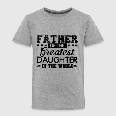 Father Of The Greatest Daughter In The World Shirt - Toddler Premium T-Shirt
