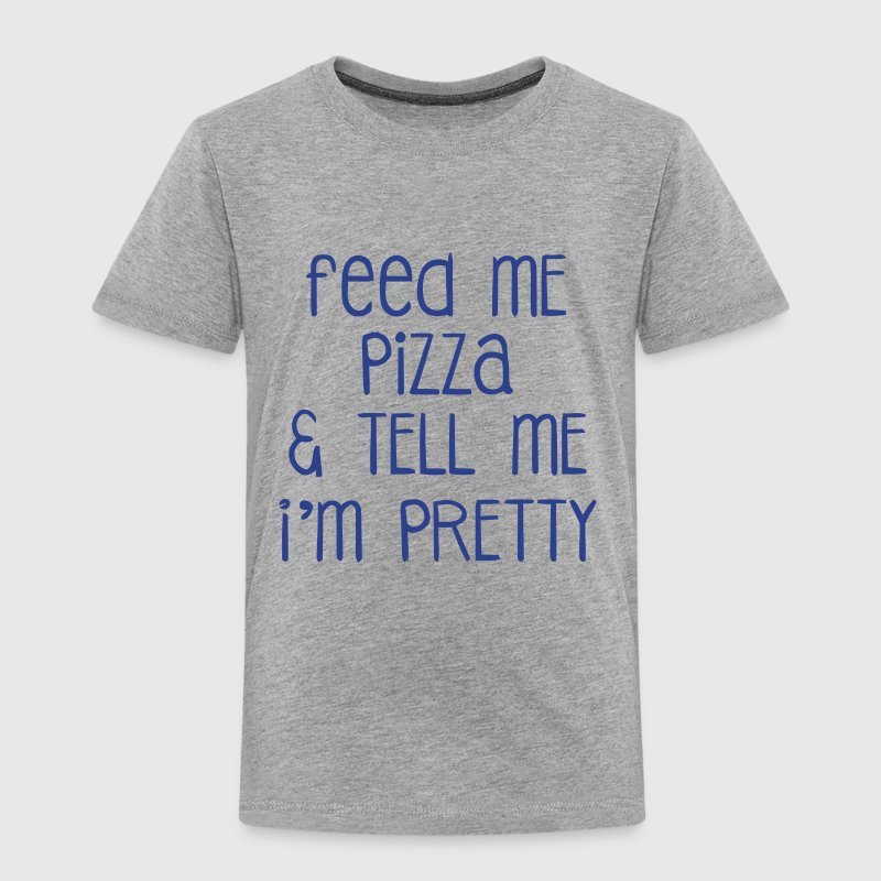FEED ME PIZZA & TELL ME I'M PRETTY - Toddler Premium T-Shirt