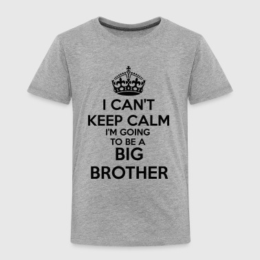 Announcement I can't Keep Calm I'm going to be a BIG BROTHER To - Toddler Premium T-Shirt