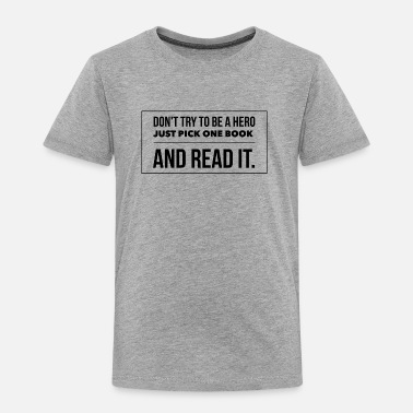 Quotation Education Don't try to be a hero pick one book and read it - Toddler Premium T-Shirt