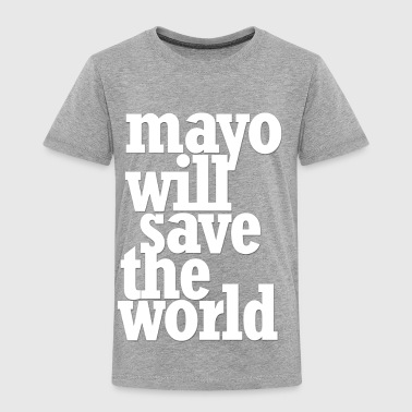 Mayo Will Save the World - Toddler Premium T-Shirt