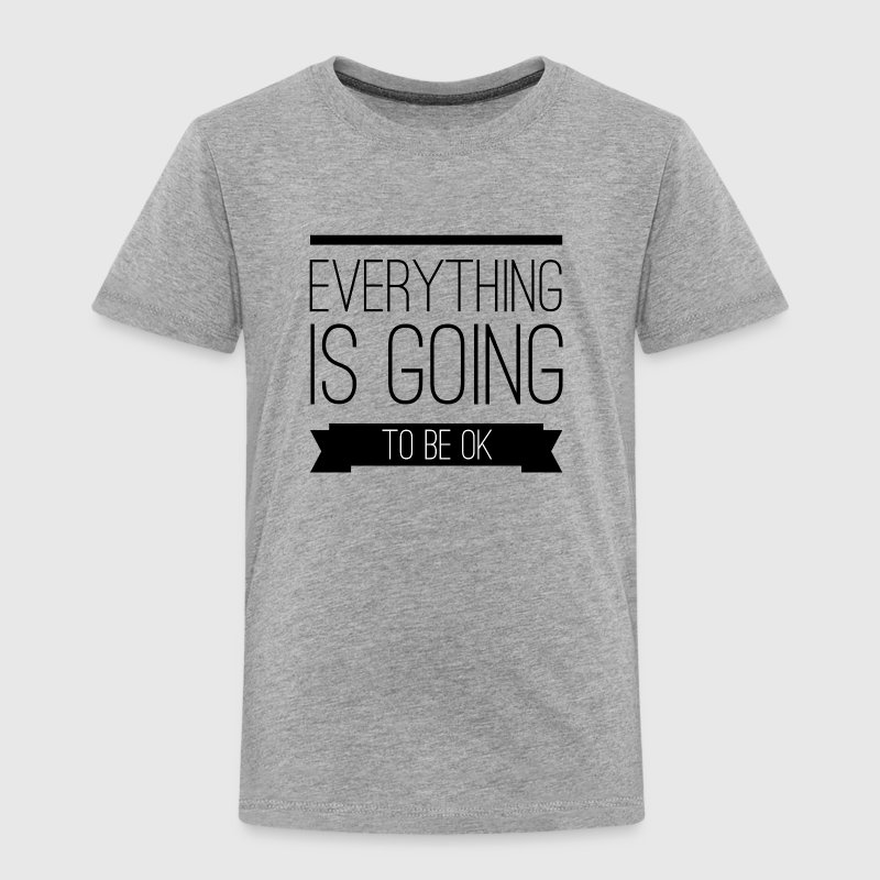 Everything is going to be ok - Toddler Premium T-Shirt