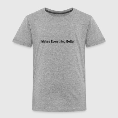 Makes everything better - Toddler Premium T-Shirt