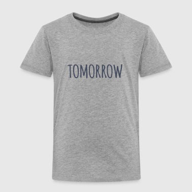 Tomorrow - Toddler Premium T-Shirt
