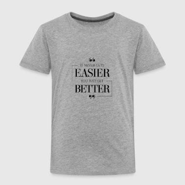 It Never Get Easier You Just Get Better T-Shirt - Toddler Premium T-Shirt
