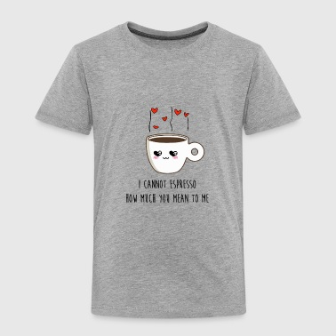 I CANNOT ESPRESSO HOW MUCH I LOVE YOU - Toddler Premium T-Shirt