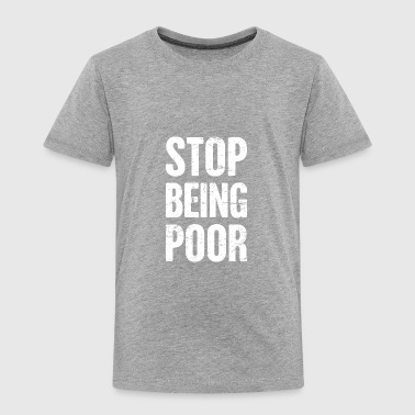 Stop Being Poor | Late Stage Capitalism - Toddler Premium T-Shirt