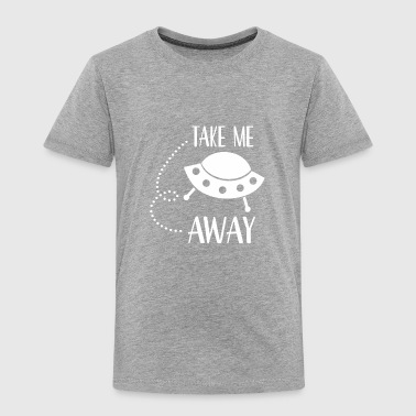 Ufo Take Me Away - Toddler Premium T-Shirt