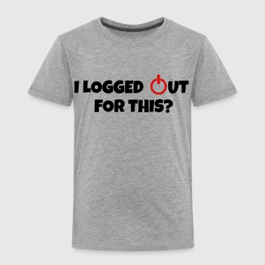 I logged out for this - Toddler Premium T-Shirt