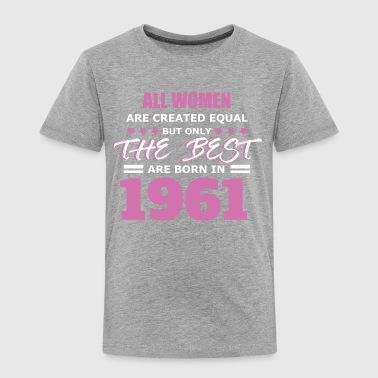All Women Are Created Equal But Only The Best Born in 1961 - Toddler Premium T-Shirt