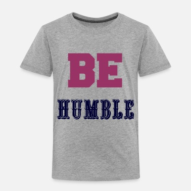 Humbled BE HUMBLE - Toddler Premium T-Shirt