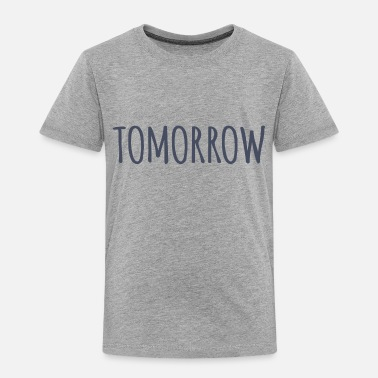 Tomorrow Tomorrow - Toddler Premium T-Shirt