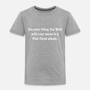 "Wall ""The Wall"" - Toddler Premium T-Shirt"