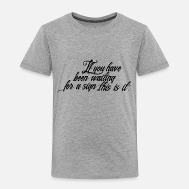 Waiting For A Sign If you have waiting for a sign this is it - Toddler Premium T-Shirt