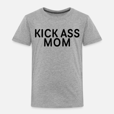 Kick Ass Kick Ass Mom - Toddler Premium T-Shirt