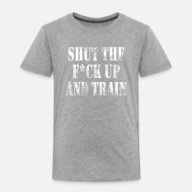 Shut The Fuck Up Shut the fuck up and train - Toddler Premium T-Shirt