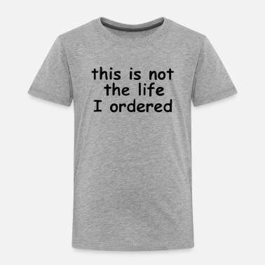 This is not the life I ordered Black Funny - Toddler Premium T-Shirt