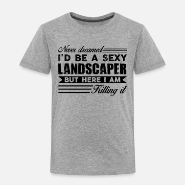 Landscape Landscaper Sexy But Here I Am Killing It Shirt - Toddler Premium T-Shirt