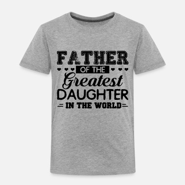 Father And Daughter Father Of The Greatest Daughter In The World Shirt - Toddler Premium T-Shirt