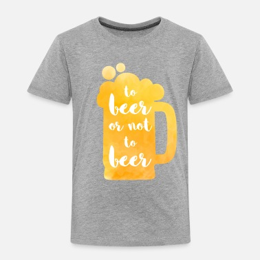 Beer To Beer or not to Beer - Toddler Premium T-Shirt