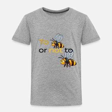 Bee to bee or not to bee - Toddler Premium T-Shirt
