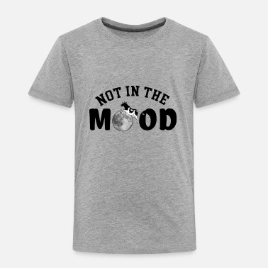 Mood Not in the Mood - Toddler Premium T-Shirt