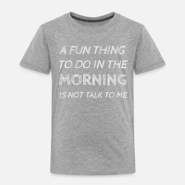 Fun A FUN THING TO DO IN THE MORNING IS NOT TALK TO ME - Toddler Premium T-Shirt