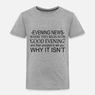 Good Evening Evening News Where They Begin With 'Good Evening' - Toddler Premium T-Shirt