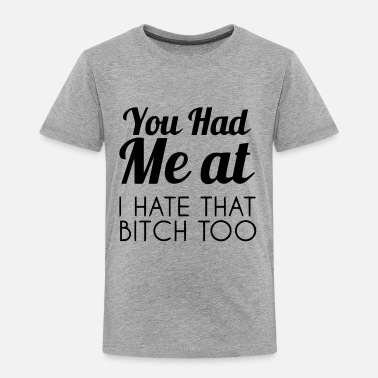 Bitch Me Too You had me at - I hate that bitch, too - Toddler Premium T-Shirt
