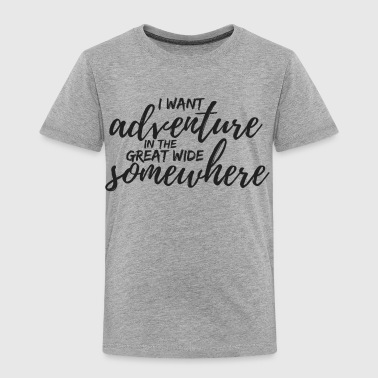 I Want Adventure in the Great Wide Somewhere - Toddler Premium T-Shirt