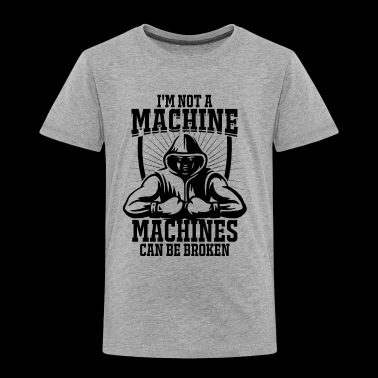 I'm not a machine, machines can be broken! - Toddler Premium T-Shirt