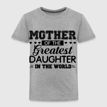 Mother Of The Greatest Daughter In The World Shirt - Toddler Premium T-Shirt