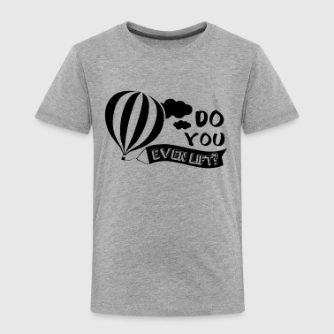 Do You Even Lift Hot Air Balloon Shirt - Toddler Premium T-Shirt