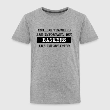 Bankers Are Importanter - Toddler Premium T-Shirt